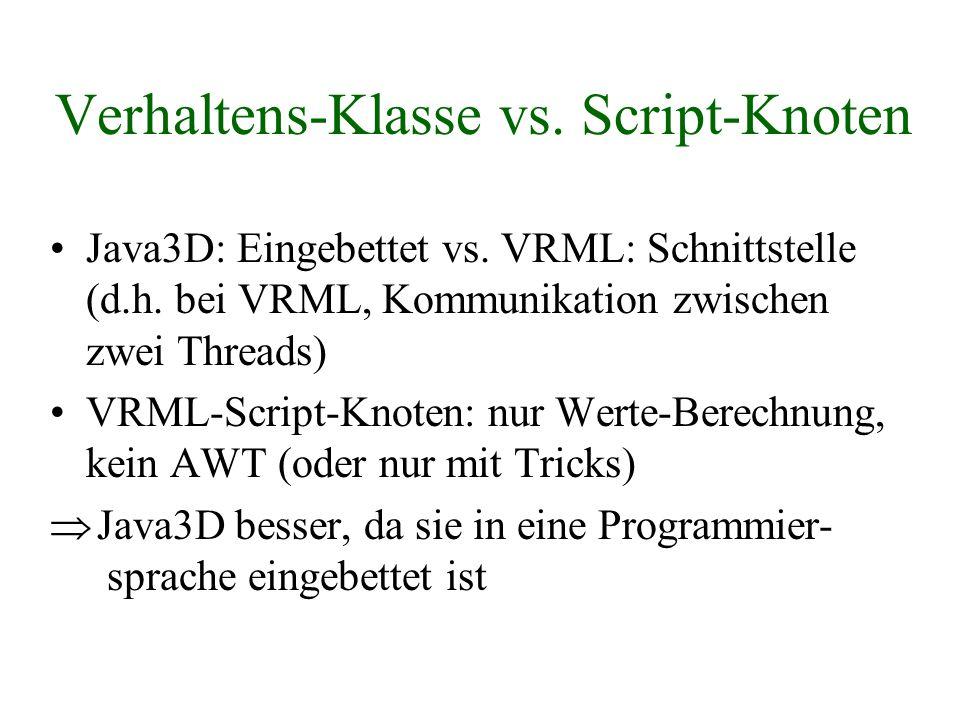 Verhaltens-Klasse vs. Script-Knoten Java3D: Eingebettet vs. VRML: Schnittstelle (d.h. bei VRML, Kommunikation zwischen zwei Threads) VRML-Script-Knote