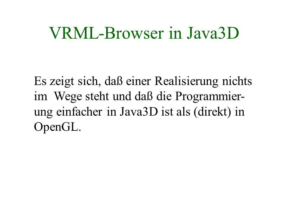VRML-Browser in Java3D Es zeigt sich, daß einer Realisierung nichts im Wege steht und daß die Programmier- ung einfacher in Java3D ist als (direkt) in