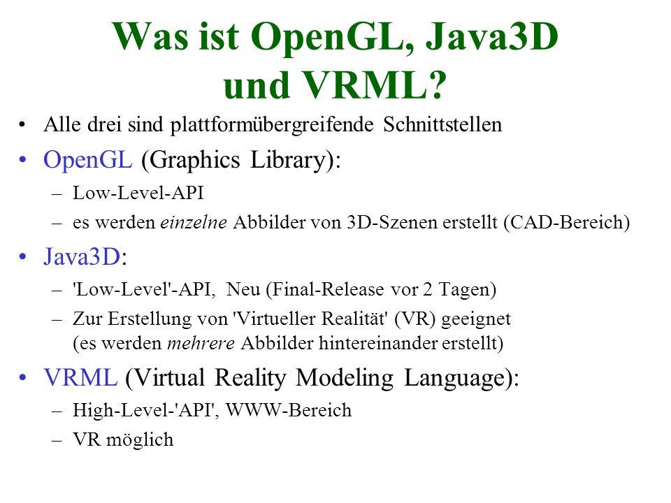 Was ist OpenGL, Java3D und VRML? Alle drei sind plattformübergreifende Schnittstellen OpenGL (Graphics Library): –Low-Level-API –es werden einzelne Ab