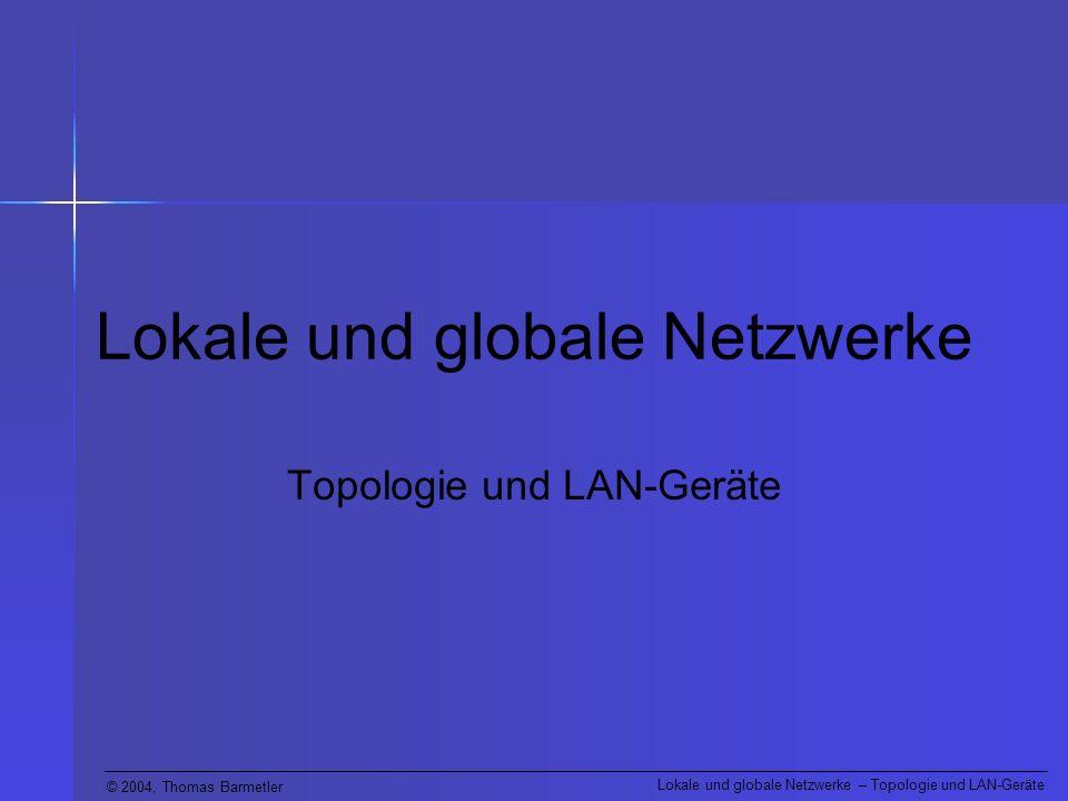 © 2004, Thomas Barmetler Lokale und globale Netzwerke – Topologie und LAN-Geräte LAN-Geräte (Hubs) Diese empfangen an einem Eingang ein schwaches Signal, frischen es intern auf und leiten es an alle Ausgänge als starkes Signal weiter.