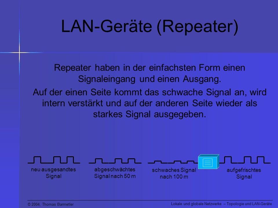 © 2004, Thomas Barmetler Lokale und globale Netzwerke – Topologie und LAN-Geräte LAN-Geräte (Repeater) Repeater haben in der einfachsten Form einen Si