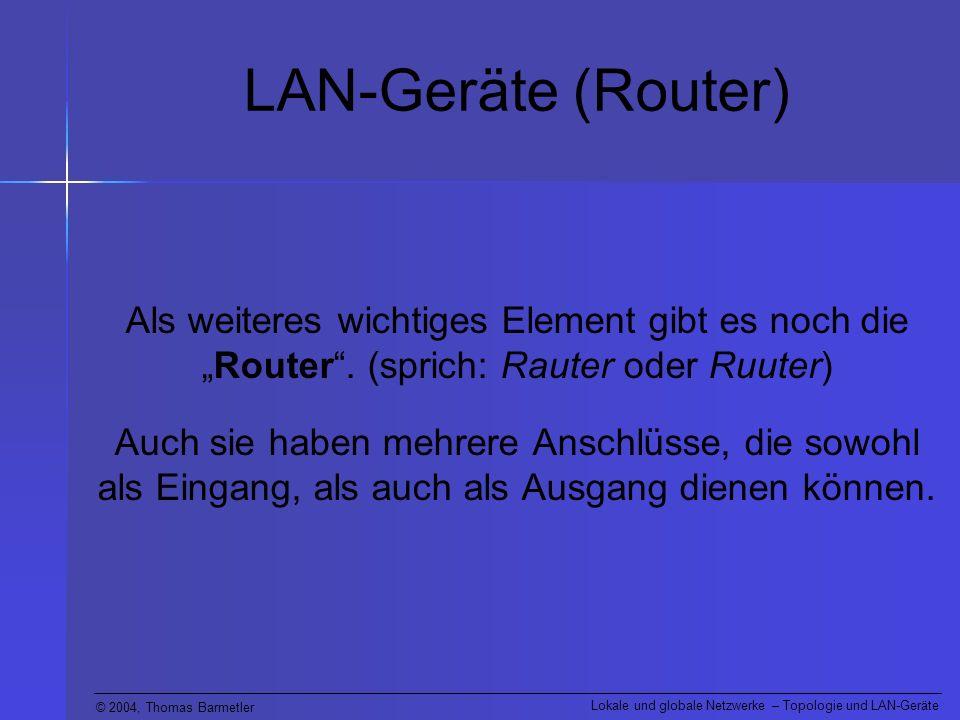 © 2004, Thomas Barmetler Lokale und globale Netzwerke – Topologie und LAN-Geräte LAN-Geräte (Router) Als weiteres wichtiges Element gibt es noch dieRo