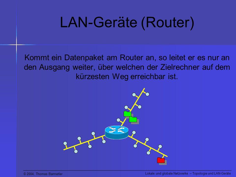 © 2004, Thomas Barmetler Lokale und globale Netzwerke – Topologie und LAN-Geräte LAN-Geräte (Router) Kommt ein Datenpaket am Router an, so leitet er e