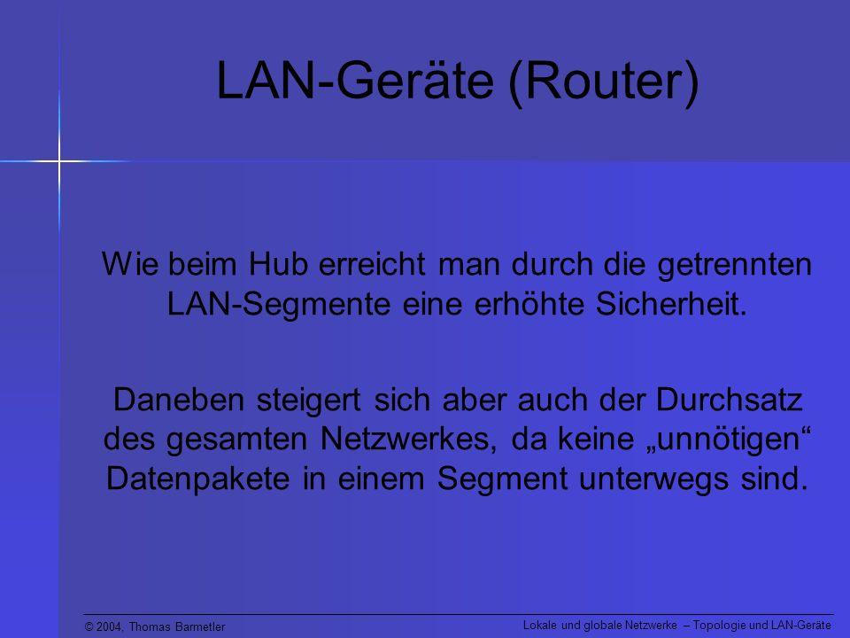 © 2004, Thomas Barmetler Lokale und globale Netzwerke – Topologie und LAN-Geräte LAN-Geräte (Router) Wie beim Hub erreicht man durch die getrennten LA