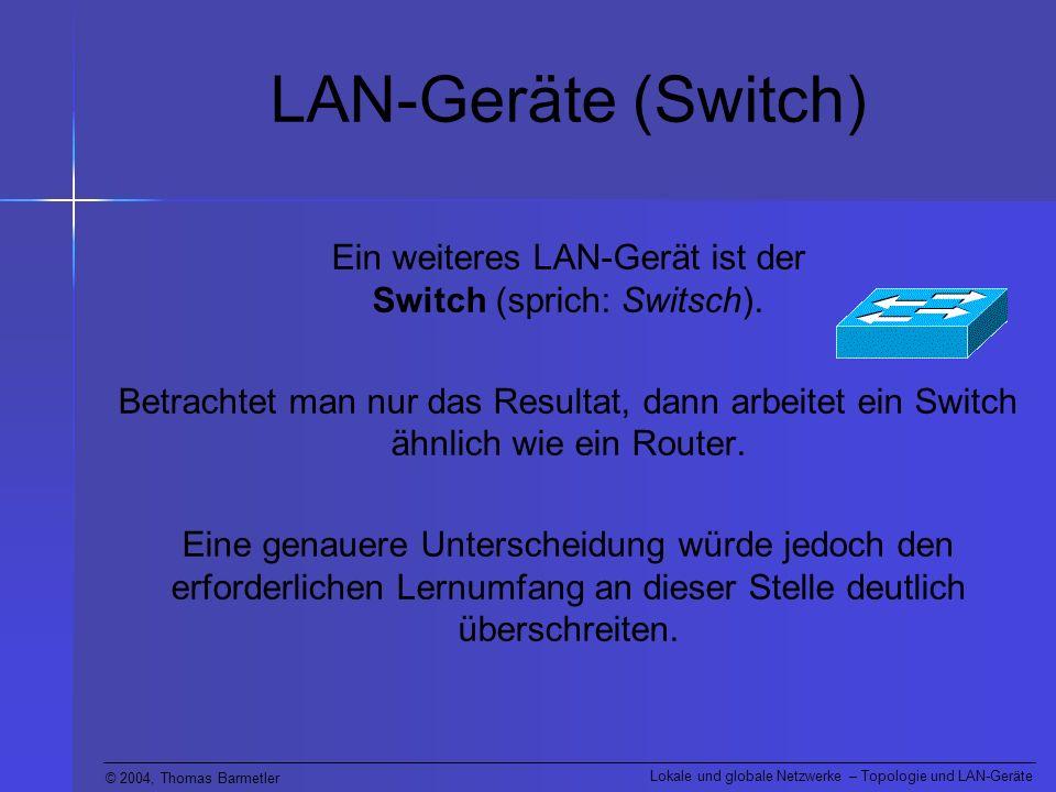 © 2004, Thomas Barmetler Lokale und globale Netzwerke – Topologie und LAN-Geräte LAN-Geräte (Switch) Ein weiteres LAN-Gerät ist der Switch (sprich: Sw