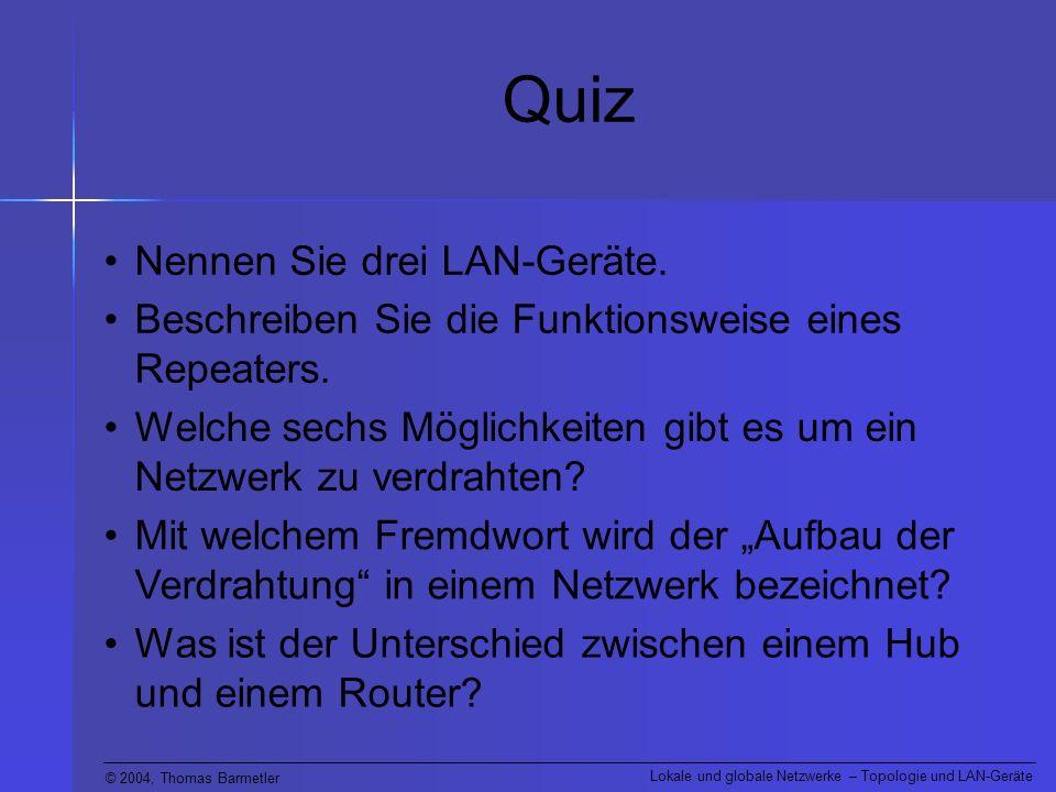 © 2004, Thomas Barmetler Lokale und globale Netzwerke – Topologie und LAN-Geräte Quiz Nennen Sie drei LAN-Geräte. Beschreiben Sie die Funktionsweise e