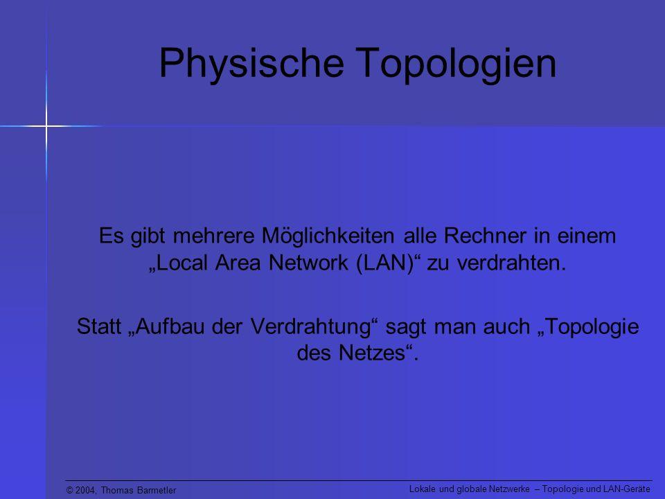© 2004, Thomas Barmetler Lokale und globale Netzwerke – Topologie und LAN-Geräte Physische Topologien Es gibt mehrere Möglichkeiten alle Rechner in ei