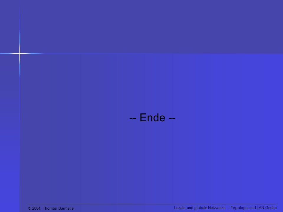 © 2004, Thomas Barmetler Lokale und globale Netzwerke – Topologie und LAN-Geräte -- Ende --