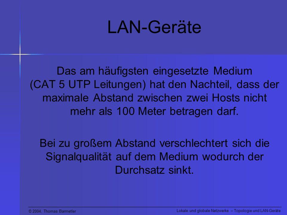 © 2004, Thomas Barmetler Lokale und globale Netzwerke – Topologie und LAN-Geräte LAN-Geräte (Repeater) Um dennoch größere Distanzen überbrücken zu können wurden spezielle Geräte entwickelt:Repeater (sprich: Ripieter)