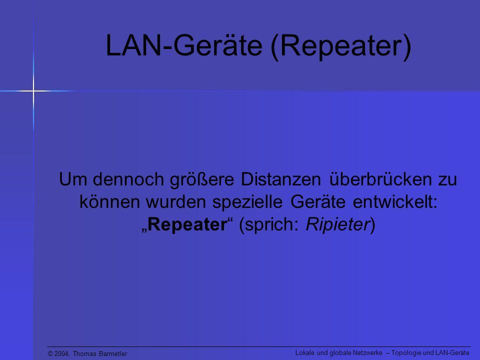 © 2004, Thomas Barmetler Lokale und globale Netzwerke – Topologie und LAN-Geräte LAN-Geräte (Repeater) Um dennoch größere Distanzen überbrücken zu kön