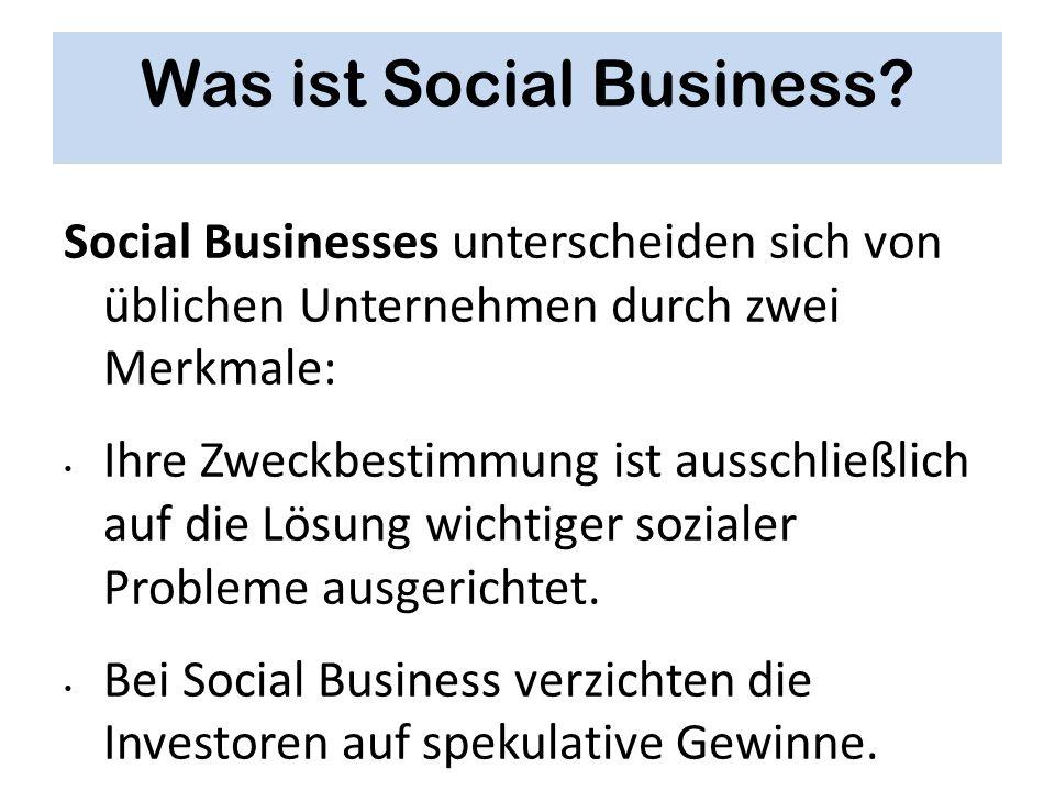 Was ist Social Business? Social Businesses unterscheiden sich von üblichen Unternehmen durch zwei Merkmale: Ihre Zweckbestimmung ist ausschließlich au