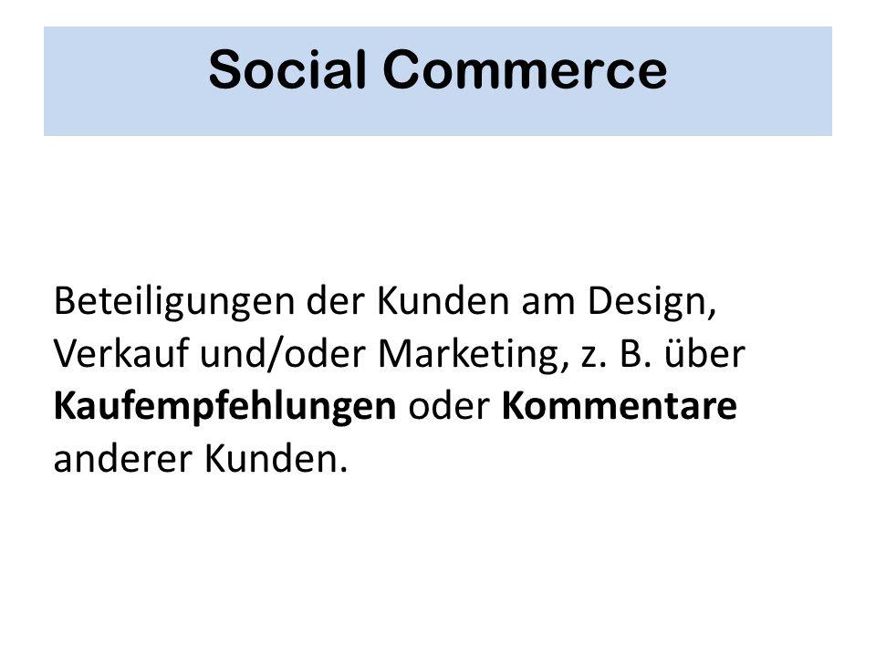 Social Commerce Beteiligungen der Kunden am Design, Verkauf und/oder Marketing, z. B. über Kaufempfehlungen oder Kommentare anderer Kunden.