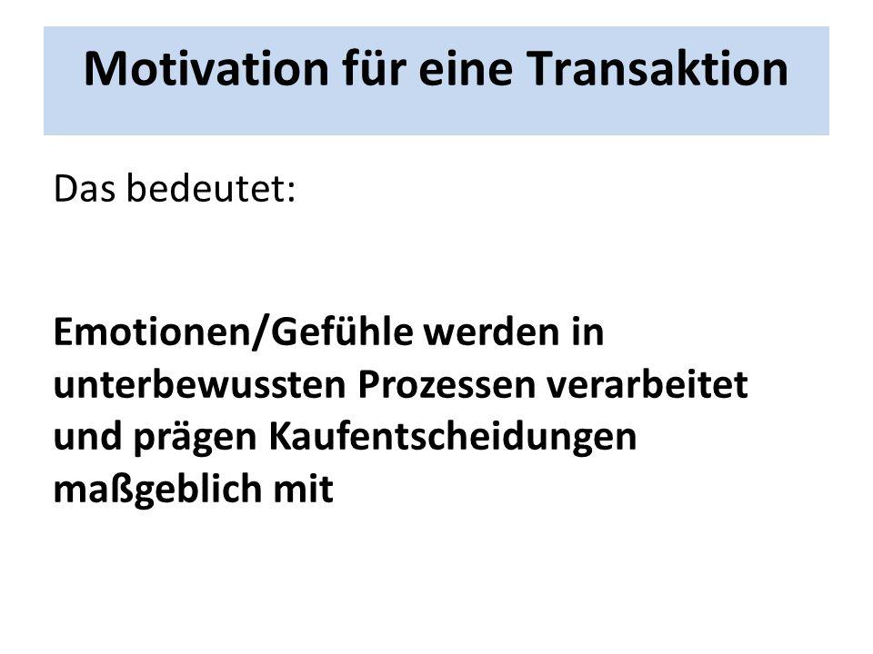Motivation für eine Transaktion Das bedeutet: Emotionen/Gefühle werden in unterbewussten Prozessen verarbeitet und prägen Kaufentscheidungen maßgeblic