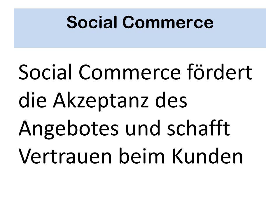 Social Commerce Social Commerce fördert die Akzeptanz des Angebotes und schafft Vertrauen beim Kunden