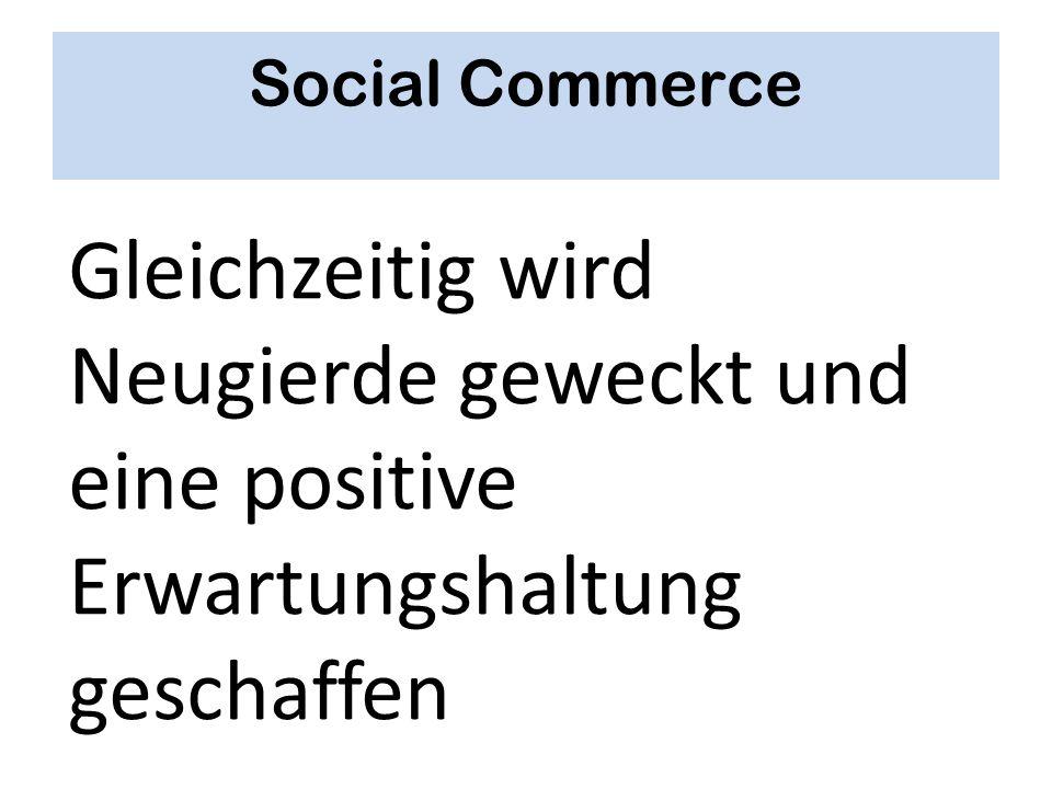 Social Commerce Gleichzeitig wird Neugierde geweckt und eine positive Erwartungshaltung geschaffen