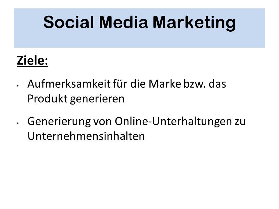 Social Media Marketing Ziele: Aufmerksamkeit für die Marke bzw. das Produkt generieren Generierung von Online-Unterhaltungen zu Unternehmensinhalten