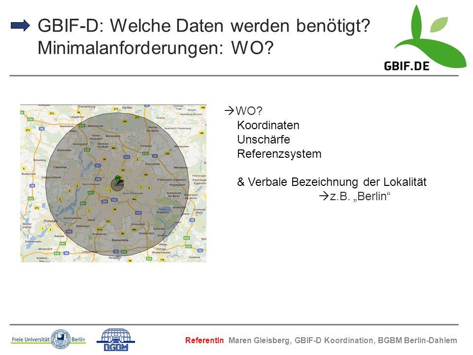 GBIF-D: Welche Daten werden benötigt? Minimalanforderungen: WO? WO? Koordinaten Unschärfe Referenzsystem & Verbale Bezeichnung der Lokalität z.B. Berl