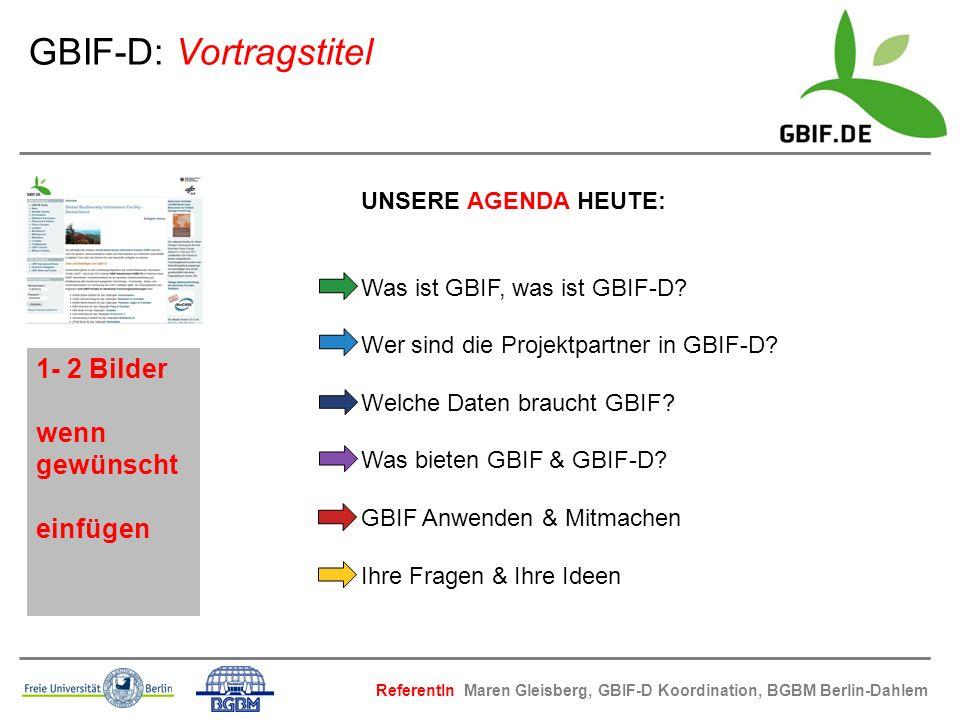 ReferentIn Maren Gleisberg, GBIF-D Koordination, BGBM Berlin-Dahlem UNSERE AGENDA HEUTE: Was ist GBIF, was ist GBIF-D? Wer sind die Projektpartner in