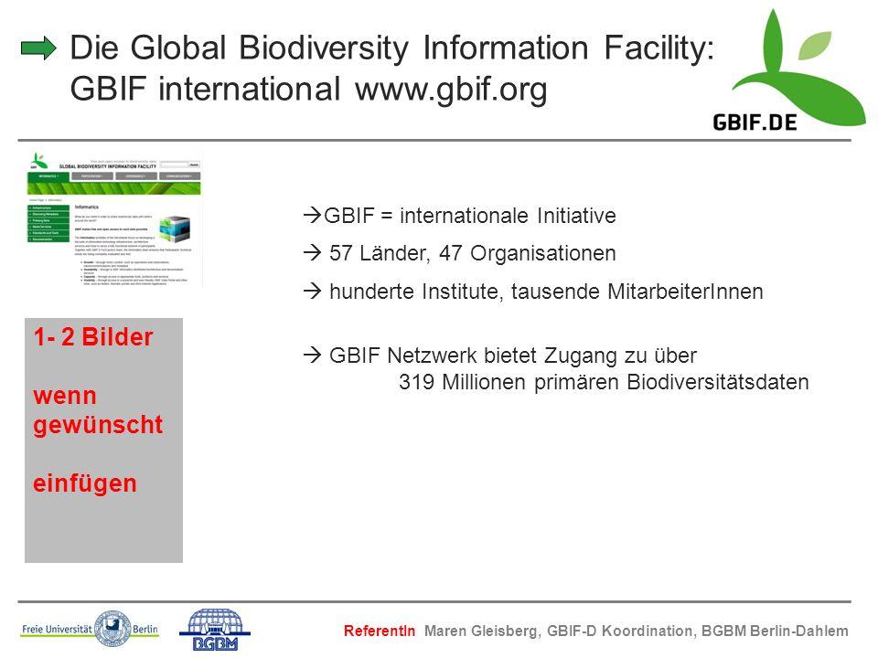 Die Global Biodiversity Information Facility: GBIF international www.gbif.org GBIF = internationale Initiative 57 Länder, 47 Organisationen hunderte I