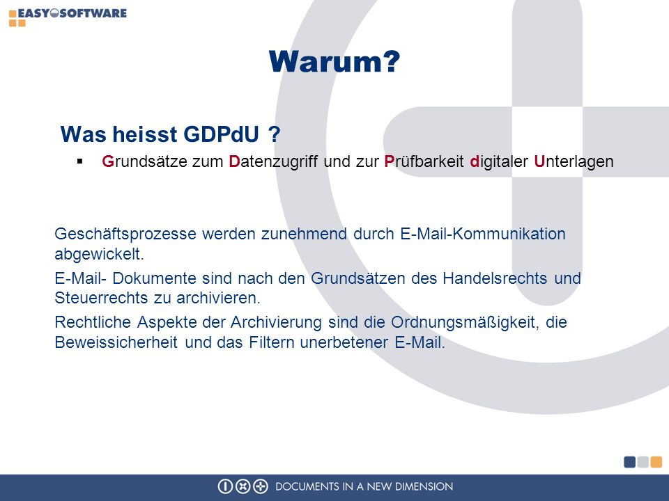 Warum? Was heisst GDPdU ? Grundsätze zum Datenzugriff und zur Prüfbarkeit digitaler Unterlagen Geschäftsprozesse werden zunehmend durch E-Mail-Kommuni