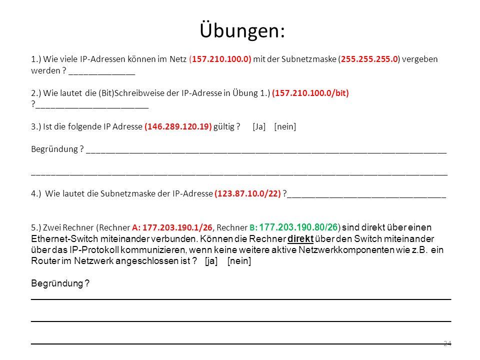 Übungen: 24 1.) Wie viele IP-Adressen können im Netz (157.210.100.0) mit der Subnetzmaske (255.255.255.0) vergeben werden ? ______________ 2.) Wie lau