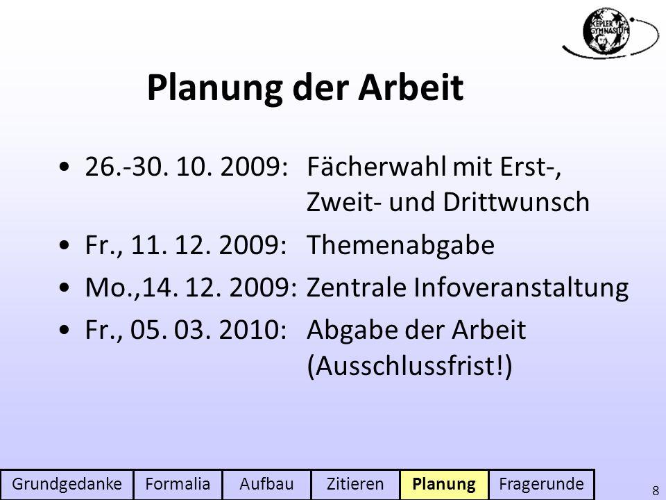 GrundgedankeFormaliaAufbauZitierenPlanungFragerunde 8 Planung der Arbeit 26.-30. 10. 2009: Fächerwahl mit Erst-, Zweit- und Drittwunsch Fr., 11. 12. 2