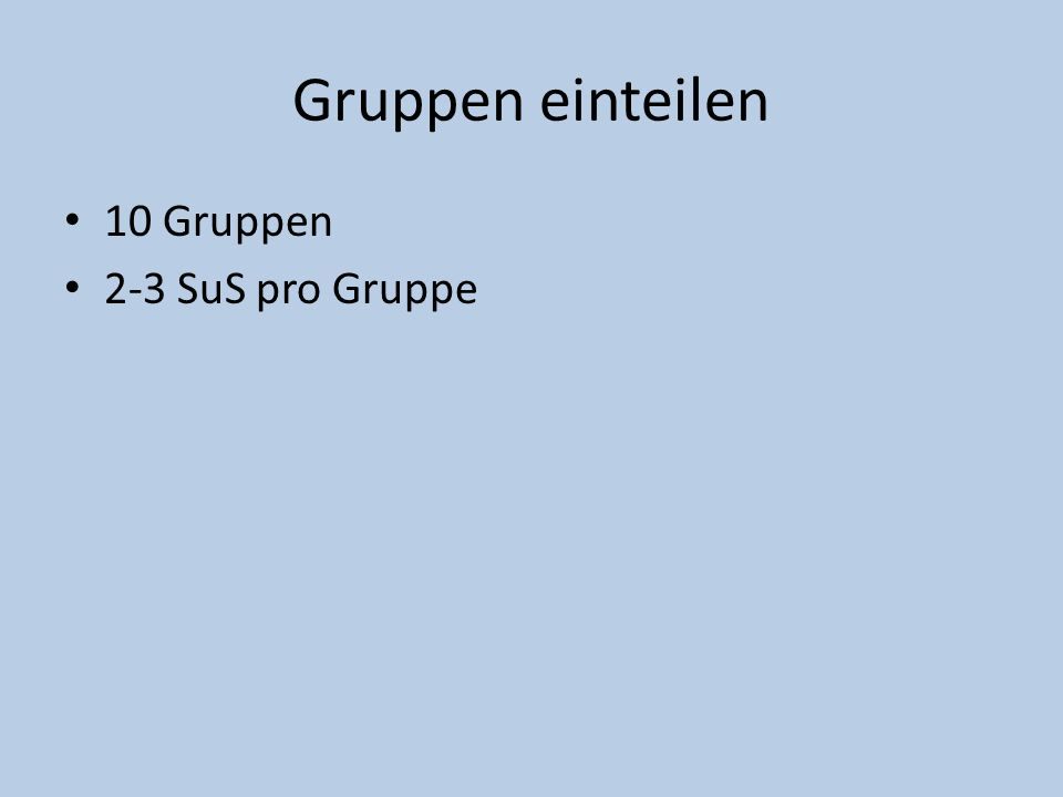 Gruppen einteilen 10 Gruppen 2-3 SuS pro Gruppe