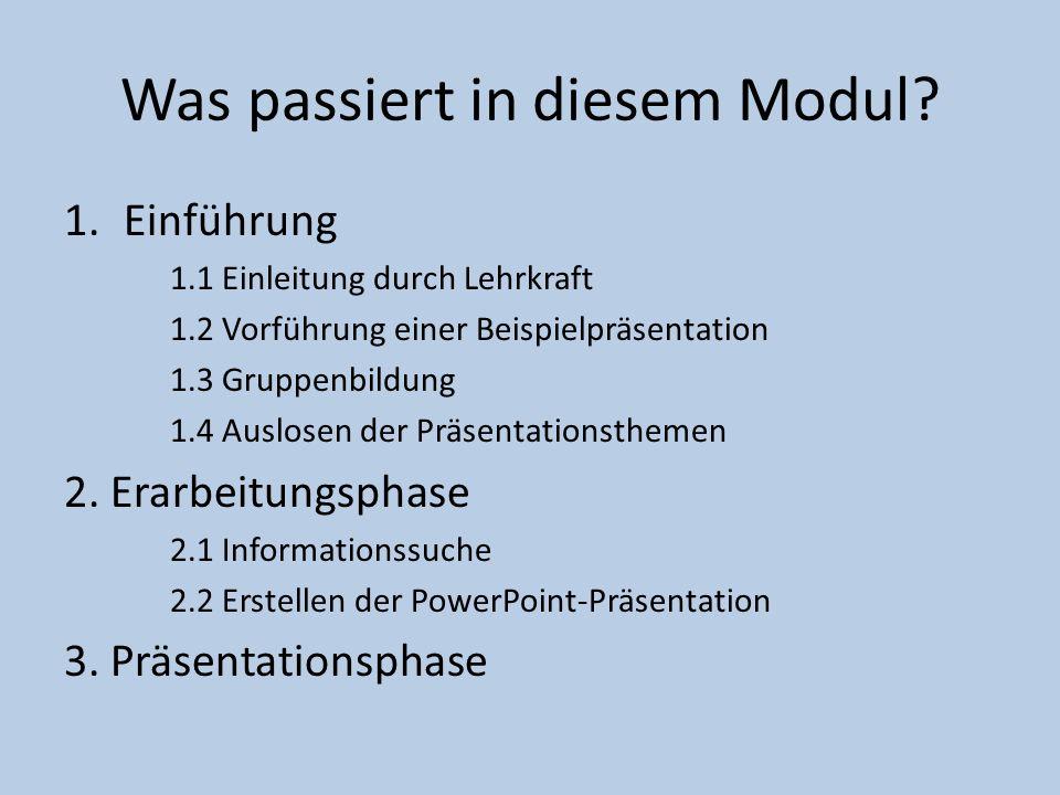 Was passiert in diesem Modul? 1.Einführung 1.1 Einleitung durch Lehrkraft 1.2 Vorführung einer Beispielpräsentation 1.3 Gruppenbildung 1.4 Auslosen de