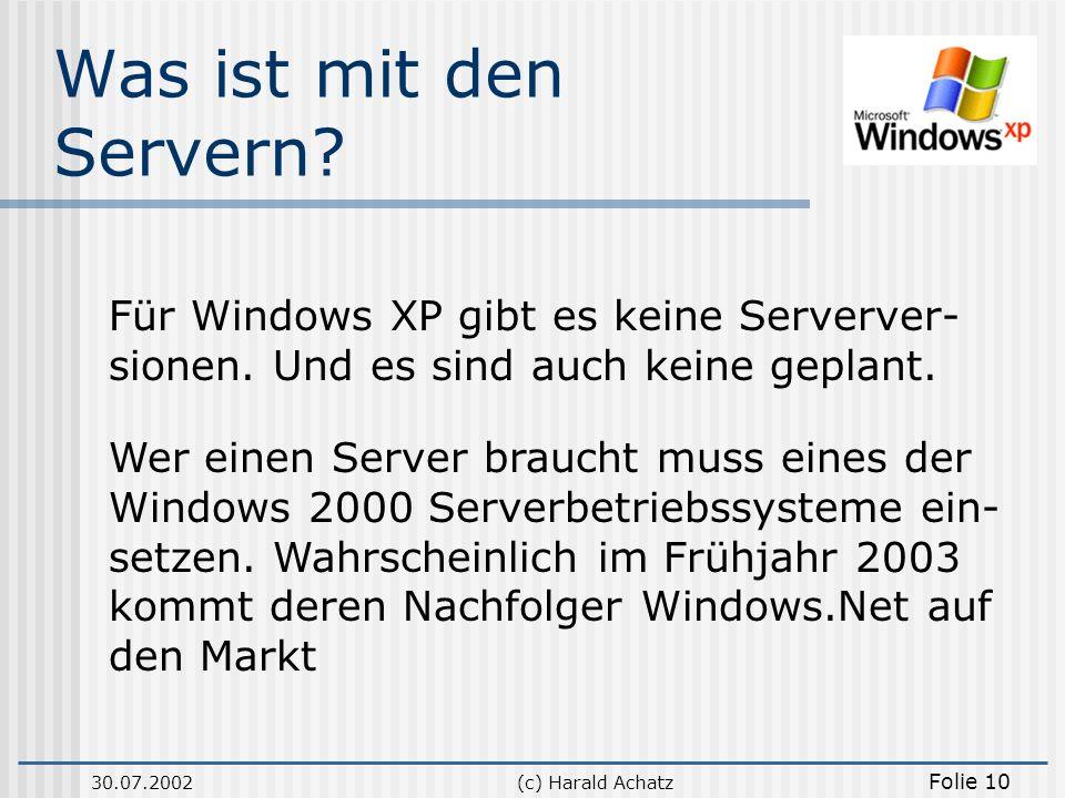 30.07.2002(c) Harald Achatz Folie 10 Was ist mit den Servern? Für Windows XP gibt es keine Serverver- sionen. Und es sind auch keine geplant. Wer eine