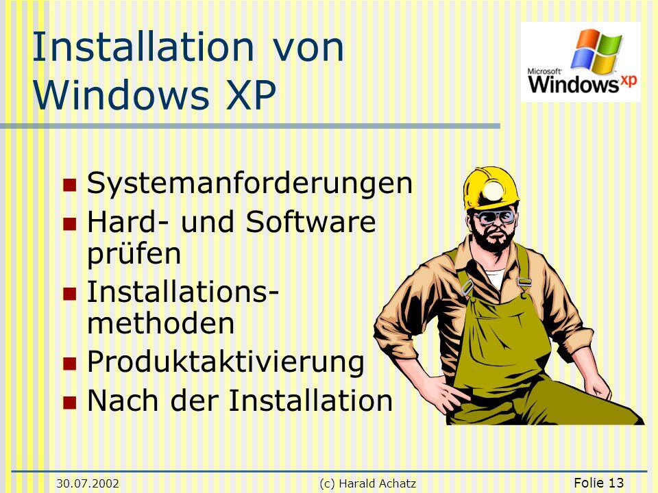 30.07.2002(c) Harald Achatz Folie 13 Installation von Windows XP Systemanforderungen Hard- und Software prüfen Installations- methoden Produktaktivier