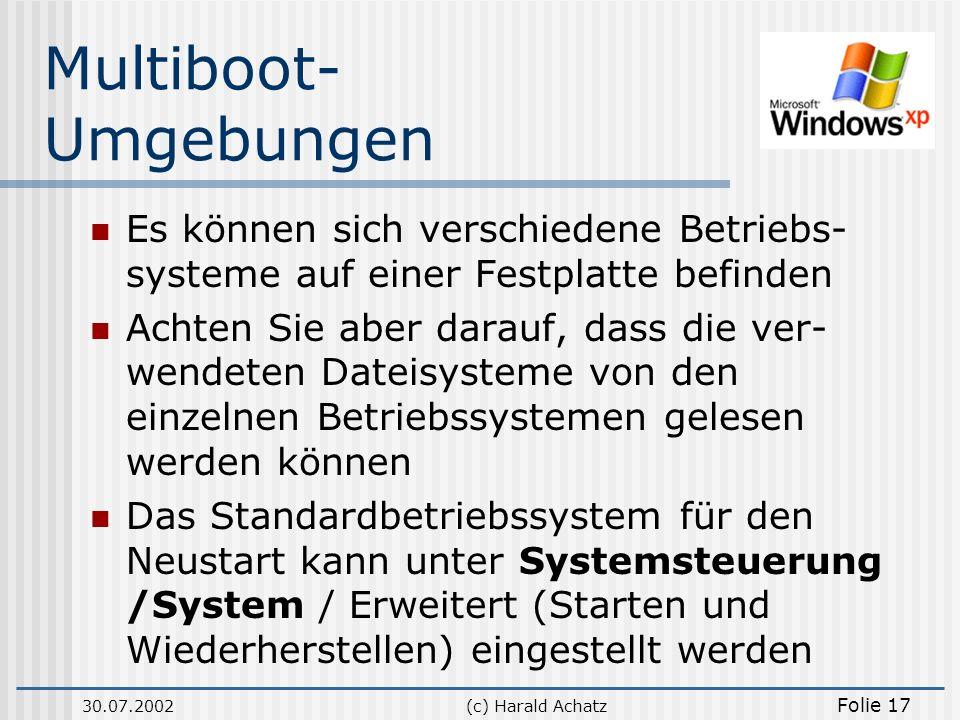 30.07.2002(c) Harald Achatz Folie 17 Multiboot- Umgebungen Es können sich verschiedene Betriebs- systeme auf einer Festplatte befinden Achten Sie aber