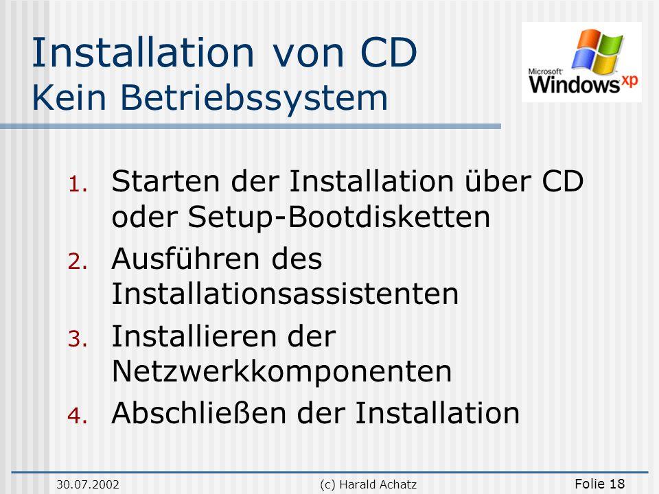 30.07.2002(c) Harald Achatz Folie 18 Installation von CD Kein Betriebssystem 1. Starten der Installation über CD oder Setup-Bootdisketten 2. Ausführen