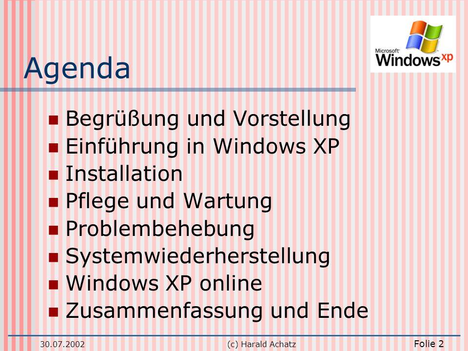 30.07.2002(c) Harald Achatz Folie 2 Agenda Begrüßung und Vorstellung Einführung in Windows XP Installation Pflege und Wartung Problembehebung Systemwi