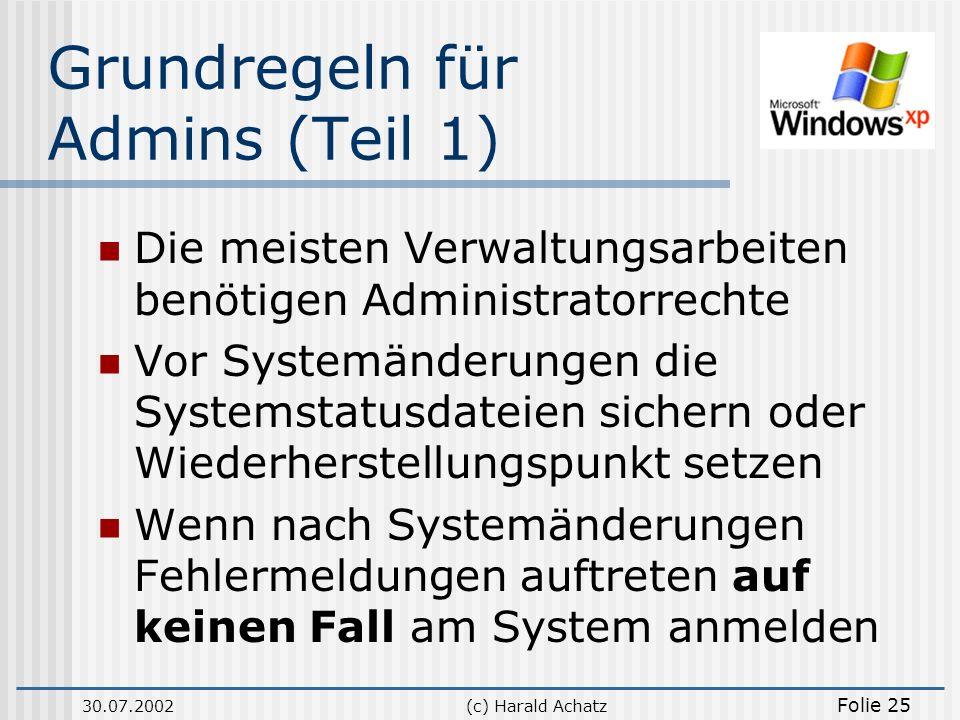30.07.2002(c) Harald Achatz Folie 25 Grundregeln für Admins (Teil 1) Die meisten Verwaltungsarbeiten benötigen Administratorrechte Vor Systemänderunge