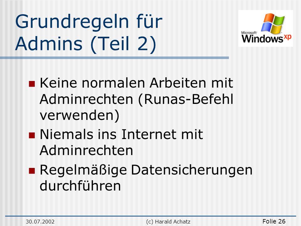 30.07.2002(c) Harald Achatz Folie 26 Grundregeln für Admins (Teil 2) Keine normalen Arbeiten mit Adminrechten (Runas-Befehl verwenden) Niemals ins Int