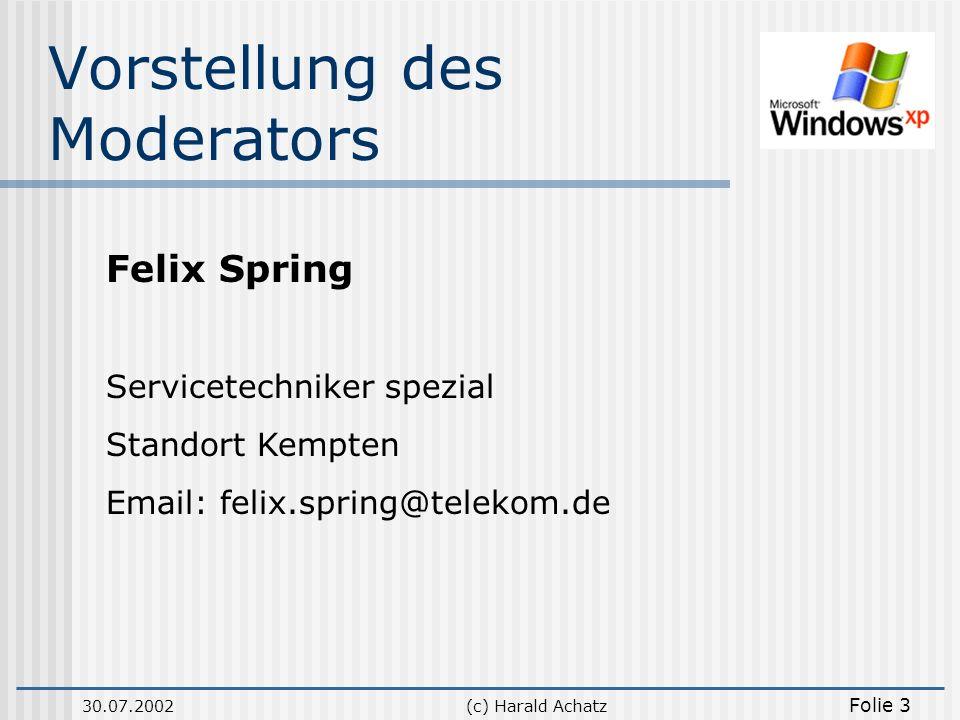 30.07.2002(c) Harald Achatz Folie 3 Vorstellung des Moderators Felix Spring Servicetechniker spezial Standort Kempten Email: felix.spring@telekom.de