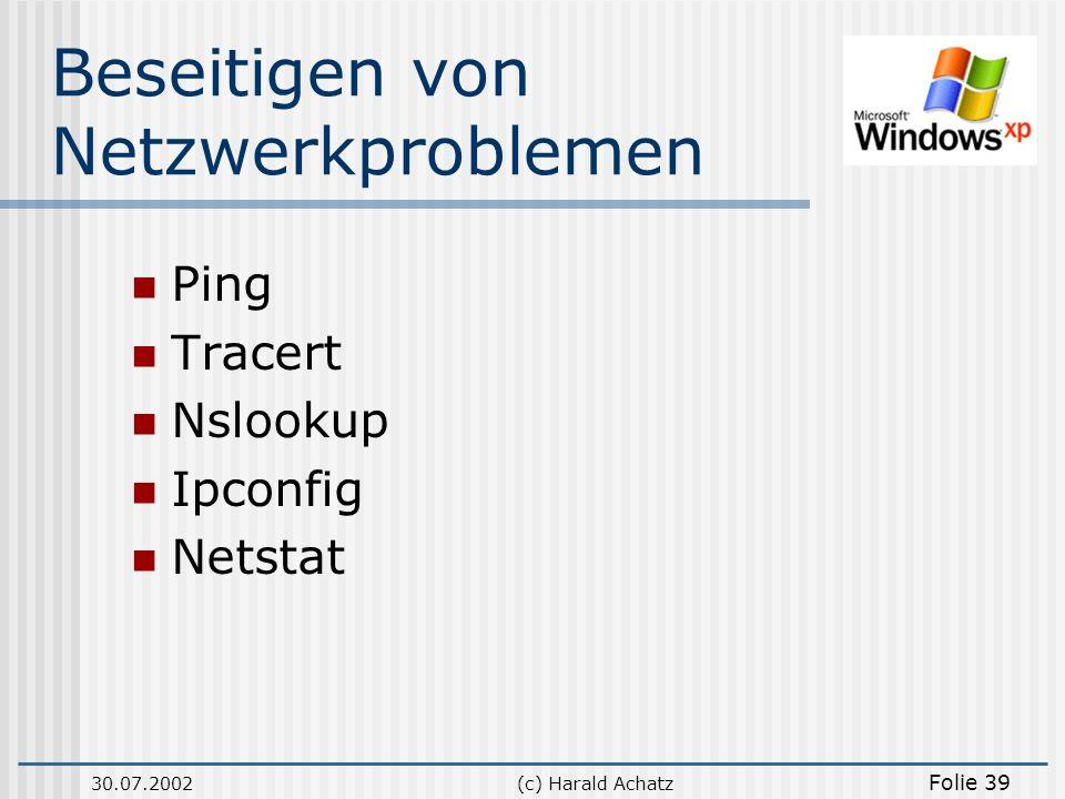 30.07.2002(c) Harald Achatz Folie 39 Beseitigen von Netzwerkproblemen Ping Tracert Nslookup Ipconfig Netstat