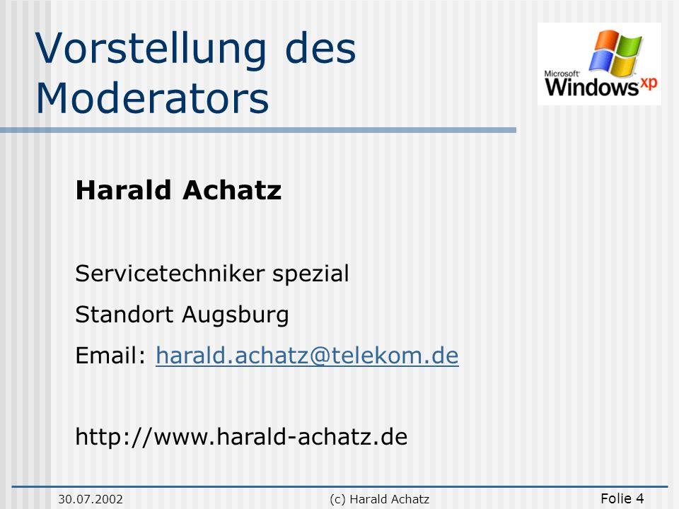 30.07.2002(c) Harald Achatz Folie 4 Vorstellung des Moderators Harald Achatz Servicetechniker spezial Standort Augsburg Email: harald.achatz@telekom.d