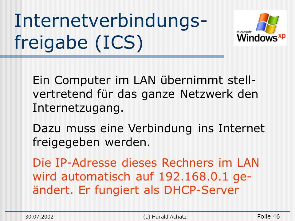 30.07.2002(c) Harald Achatz Folie 46 Internetverbindungs- freigabe (ICS) Ein Computer im LAN übernimmt stell- vertretend für das ganze Netzwerk den In