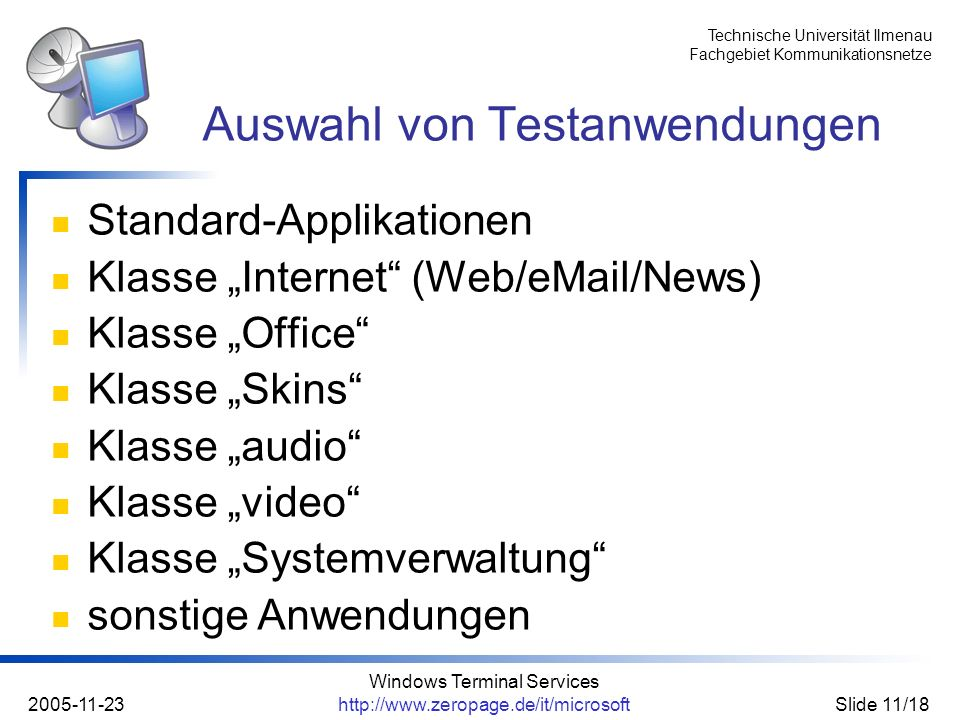 Technische Universität Ilmenau Fachgebiet Kommunikationsnetze 2005-11-23 Windows Terminal Services http://www.zeropage.de/it/microsoftSlide 11/18 Standard-Applikationen Klasse Internet (Web/eMail/News) Klasse Office Klasse Skins Klasse audio Klasse video Klasse Systemverwaltung sonstige Anwendungen Auswahl von Testanwendungen