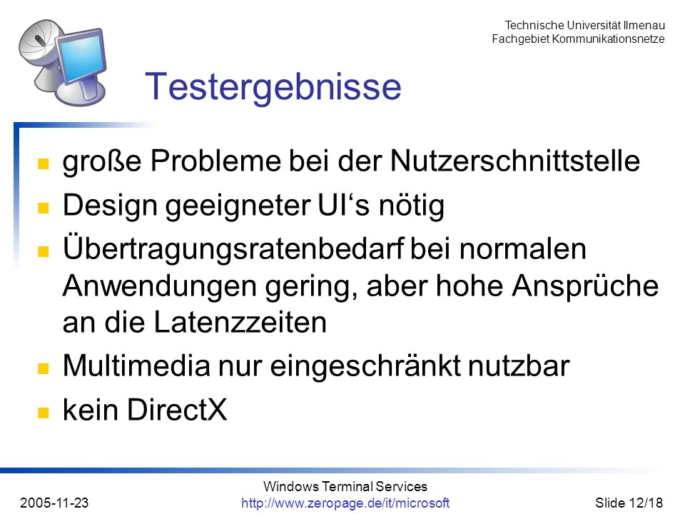 Technische Universität Ilmenau Fachgebiet Kommunikationsnetze 2005-11-23 Windows Terminal Services http://www.zeropage.de/it/microsoftSlide 12/18 groß