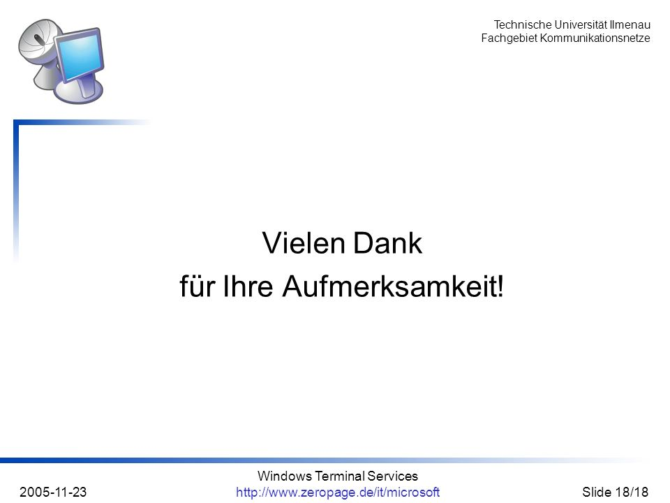 Technische Universität Ilmenau Fachgebiet Kommunikationsnetze 2005-11-23 Windows Terminal Services http://www.zeropage.de/it/microsoftSlide 18/18 Vielen Dank für Ihre Aufmerksamkeit!