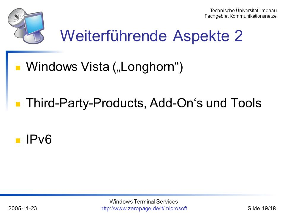 Technische Universität Ilmenau Fachgebiet Kommunikationsnetze 2005-11-23 Windows Terminal Services http://www.zeropage.de/it/microsoftSlide 19/18 Windows Vista (Longhorn) Third-Party-Products, Add-Ons und Tools IPv6 Weiterführende Aspekte 2