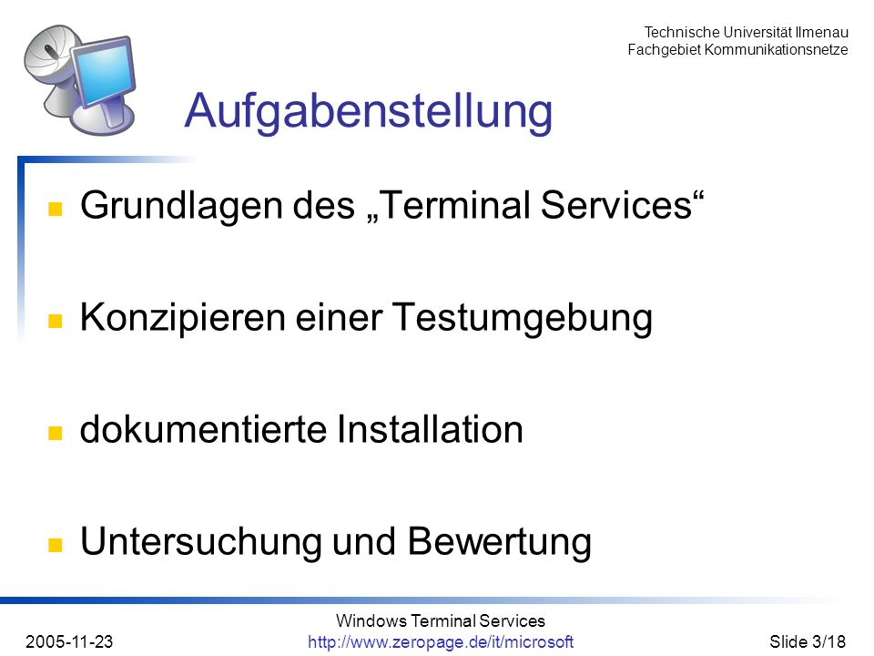 Technische Universität Ilmenau Fachgebiet Kommunikationsnetze 2005-11-23 Windows Terminal Services http://www.zeropage.de/it/microsoftSlide 4/18 Client-Server-Konzept, server-based computing (SBC) Anwenderbezogen ermöglicht den Anwendern die gemeinsame Nutzung von unifizierten Ressourcen möglichst geringe Voraussetzungen an den Client (Hard- und Software) Microsoft Windows Terminal Services