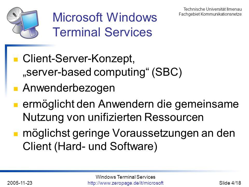 Technische Universität Ilmenau Fachgebiet Kommunikationsnetze 2005-11-23 Windows Terminal Services http://www.zeropage.de/it/microsoftSlide 5/18 alle Windows-Versionen ab v3.x für die x86- Plattform (kein Alpha, MIPS) Windows CE Linux die drei BSD-Varianten Apples MacOS ab Version 8 die aktuelle Variante des AmigaOS nutzbare Clients