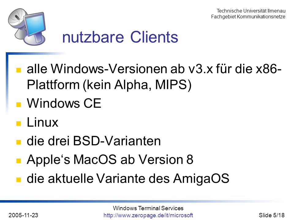 Technische Universität Ilmenau Fachgebiet Kommunikationsnetze 2005-11-23 Windows Terminal Services http://www.zeropage.de/it/microsoftSlide 5/18 alle Windows-Versionen ab v3.x für die x86- Plattform (kein Alpha, MIPS) Windows CE Linux die drei BSD-Varianten Apples MacOS ab Version 8 die aktuelle Variante des AmigaOS nutzbare Clients