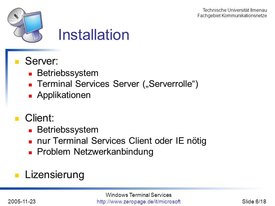 Technische Universität Ilmenau Fachgebiet Kommunikationsnetze 2005-11-23 Windows Terminal Services http://www.zeropage.de/it/microsoftSlide 7/18 ausführliche Dokumentation in der Arbeit Schwerpunkte: Windows Server 2003 Windows XP Windows CE (HPC, PPC) auch andere Windows-Versionen, MacOS, browserbasierter Zugang, Linux,...