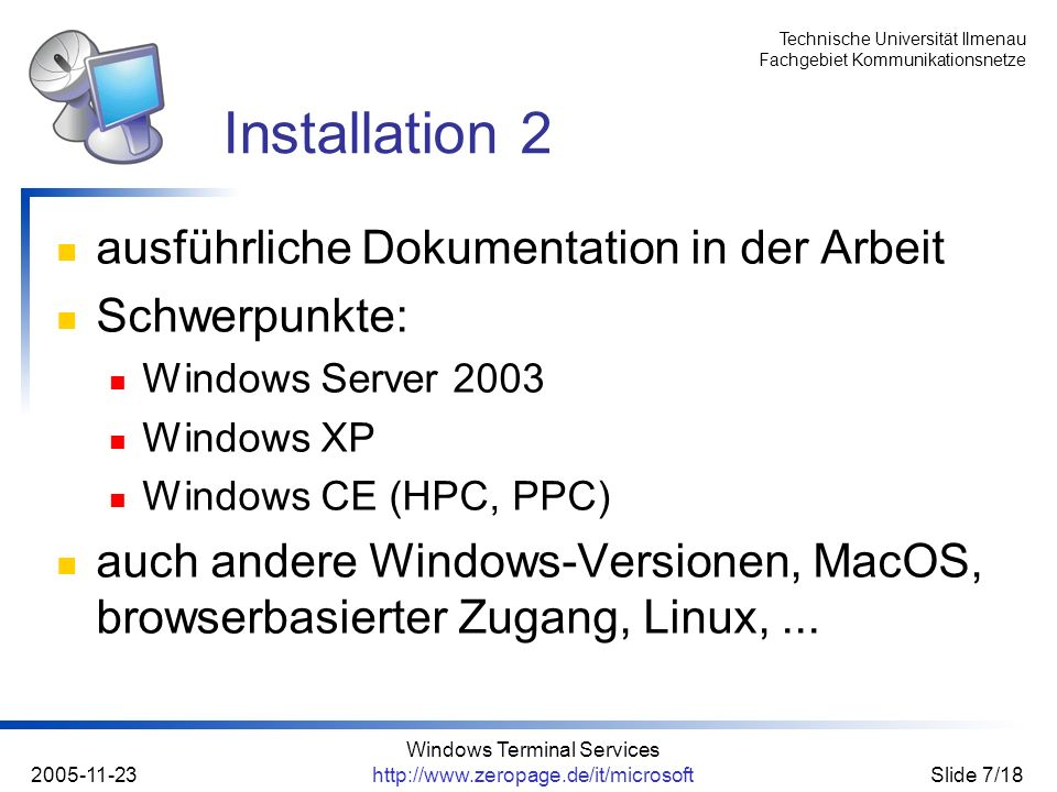 Technische Universität Ilmenau Fachgebiet Kommunikationsnetze 2005-11-23 Windows Terminal Services http://www.zeropage.de/it/microsoftSlide 7/18 ausführliche Dokumentation in der Arbeit Schwerpunkte: Windows Server 2003 Windows XP Windows CE (HPC, PPC) auch andere Windows-Versionen, MacOS, browserbasierter Zugang, Linux,...