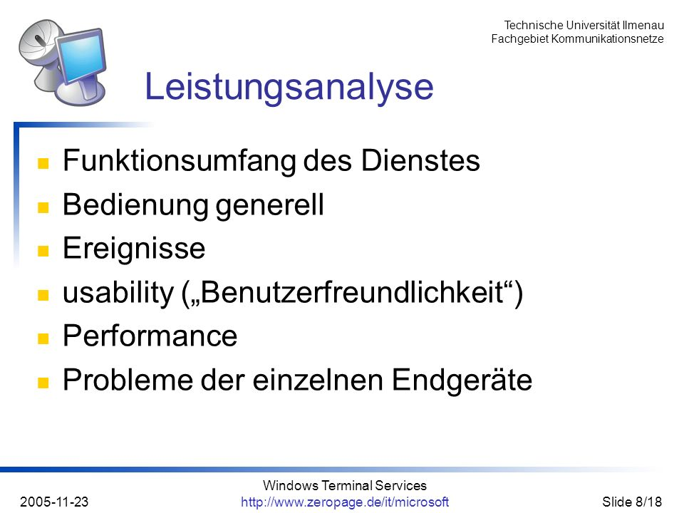 Technische Universität Ilmenau Fachgebiet Kommunikationsnetze 2005-11-23 Windows Terminal Services http://www.zeropage.de/it/microsoftSlide 9/18 Schwerpunkt: mobile Endgeräte