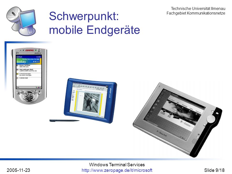 Technische Universität Ilmenau Fachgebiet Kommunikationsnetze 2005-11-23 Windows Terminal Services http://www.zeropage.de/it/microsoftSlide 10/18 mobile Endgeräte - Thin Clients: immer beliebter (PDAs & Co.) geringe Übertragungsraten geringe Ressourcen (CPU, RAM,...) eingeschränkte Nutzerschnittstelle meist keine Desktop-Umgebung (softwareseitig) Problem: mobile Endgeräte